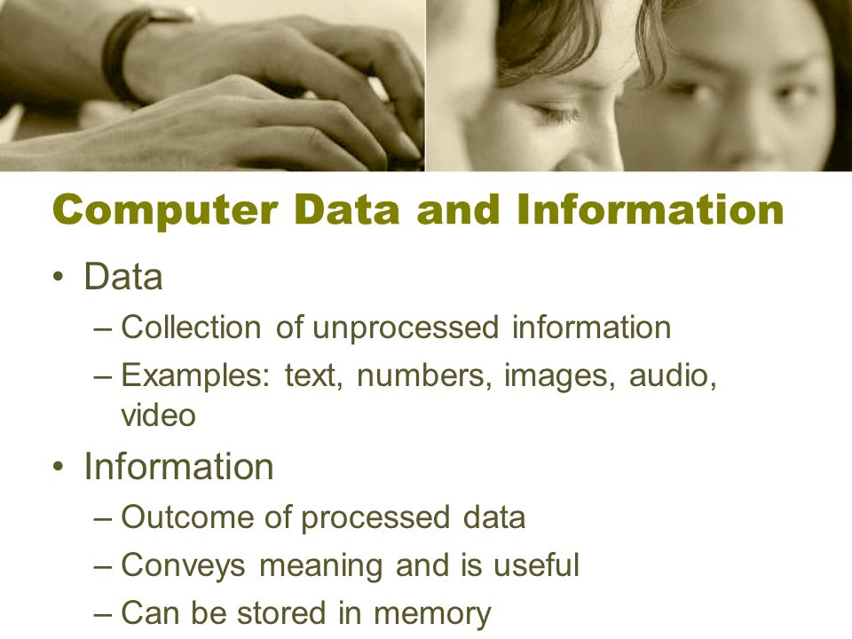 Computer Data and Information Data –Collection of unprocessed information –Examples: text, numbers, images, audio, video Information –Outcome of processed data –Conveys meaning and is useful –Can be stored in memory