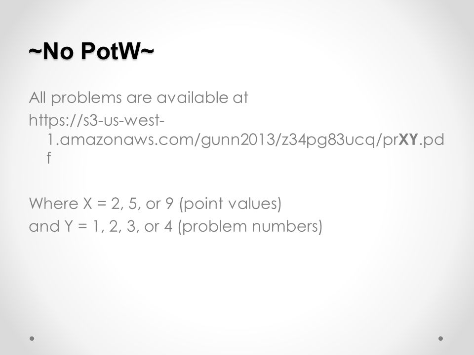 ~No PotW~ All problems are available at https://s3-us-west- 1.amazonaws.com/gunn2013/z34pg83ucq/pr XY.pd f Where X = 2, 5, or 9 (point values) and Y = 1, 2, 3, or 4 (problem numbers)