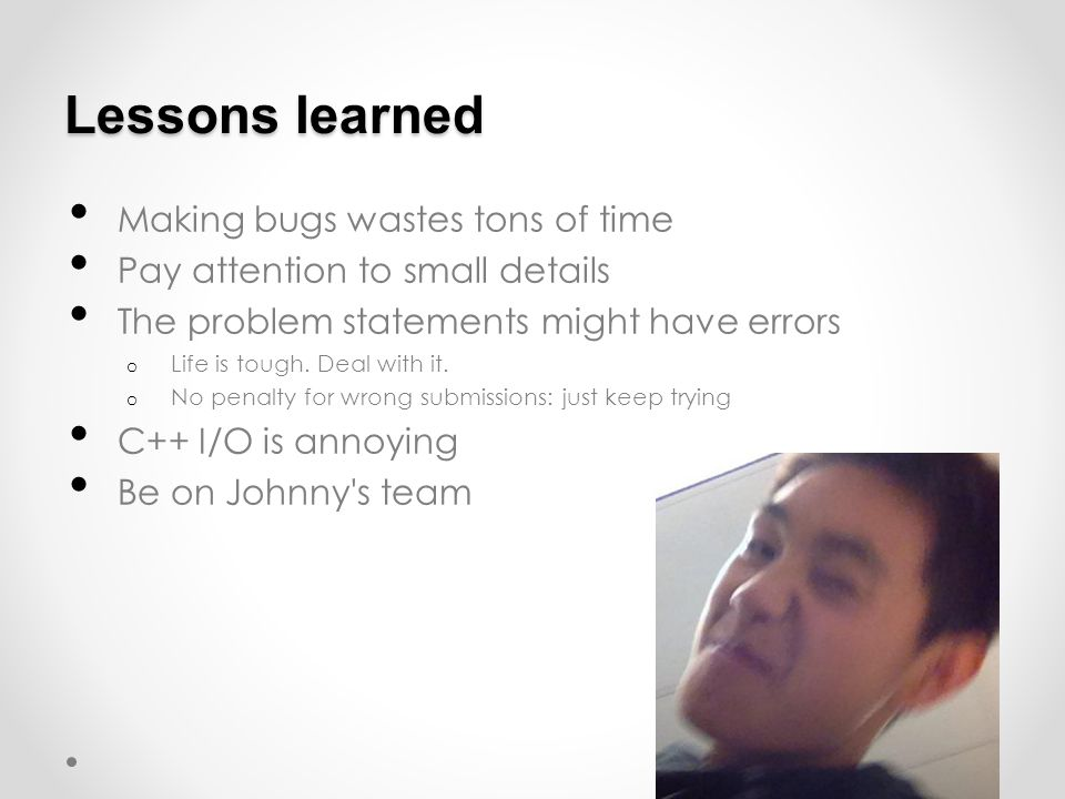 Lessons learned Making bugs wastes tons of time Pay attention to small details The problem statements might have errors o Life is tough.
