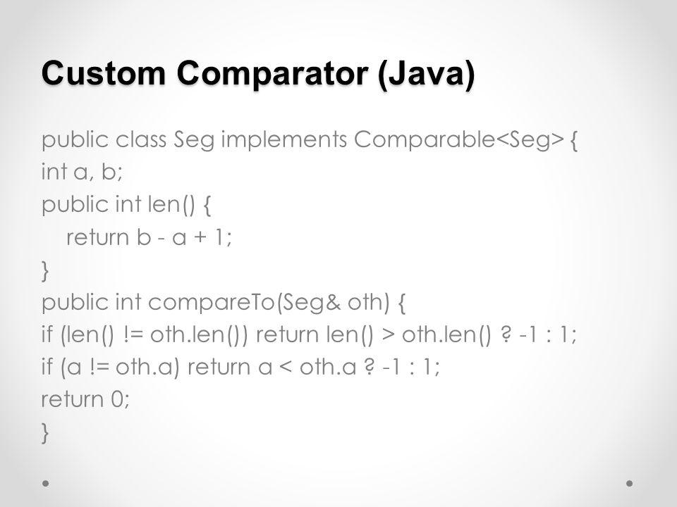 Custom Comparator (Java) public class Seg implements Comparable { int a, b; public int len() { return b - a + 1; } public int compareTo(Seg& oth) { if (len() != oth.len()) return len() > oth.len() .