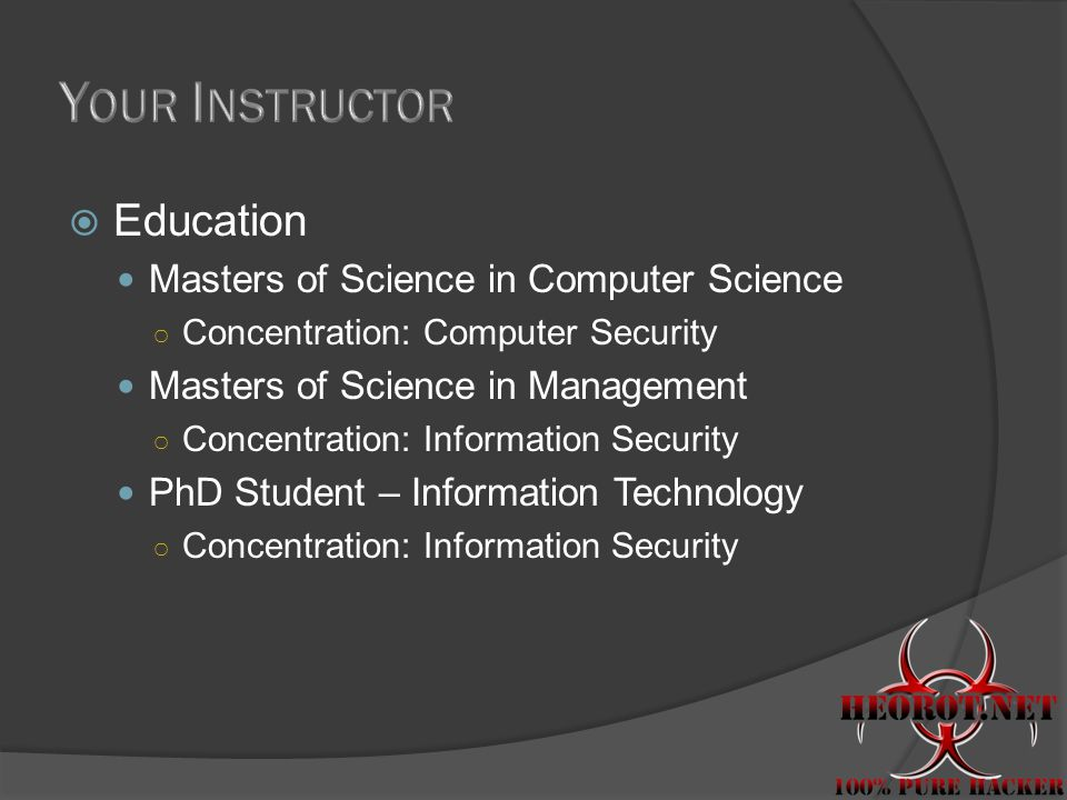 Education Masters of Science in Computer Science Concentration: Computer Security Masters of Science in Management Concentration: Information Security PhD Student – Information Technology Concentration: Information Security
