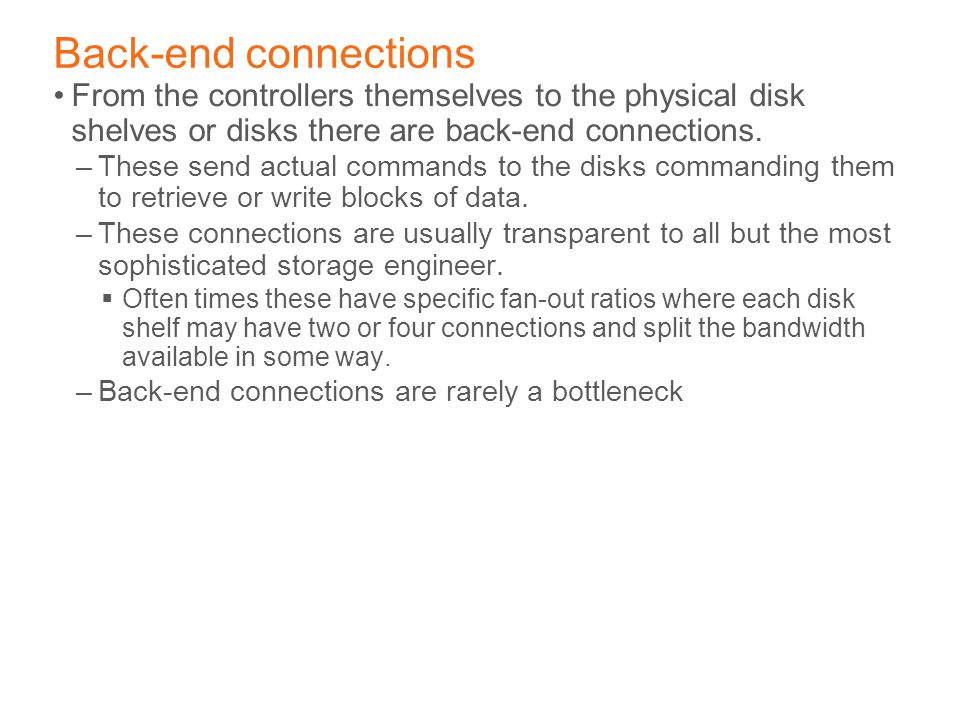 Back-end connections From the controllers themselves to the physical disk shelves or disks there are back-end connections.