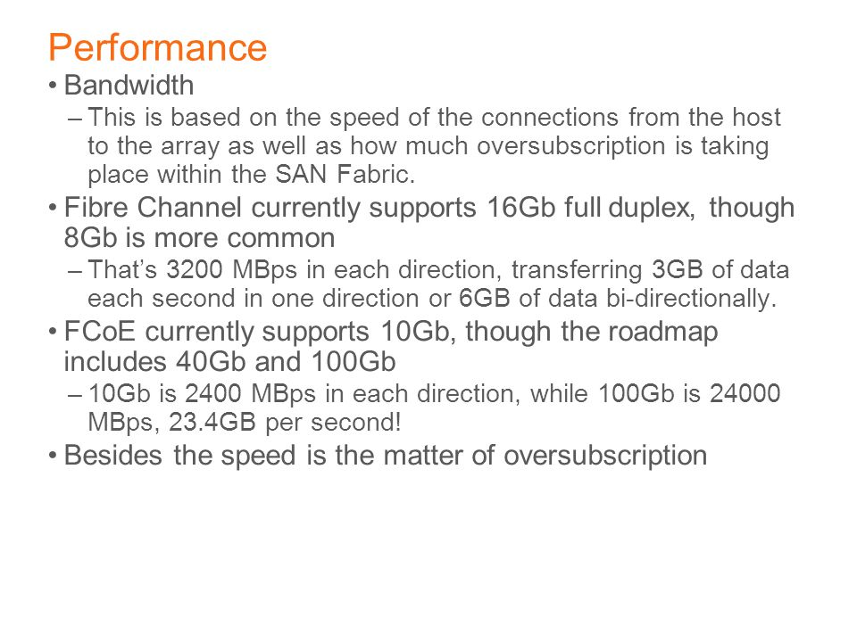 Performance Bandwidth –This is based on the speed of the connections from the host to the array as well as how much oversubscription is taking place within the SAN Fabric.