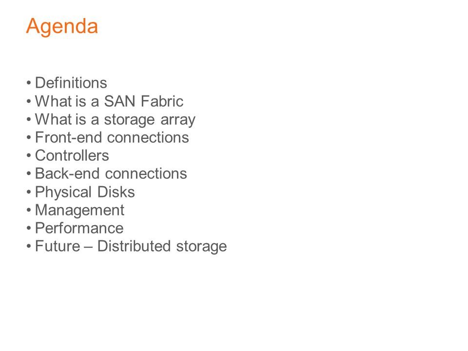 Agenda Definitions What is a SAN Fabric What is a storage array Front-end connections Controllers Back-end connections Physical Disks Management Perfo