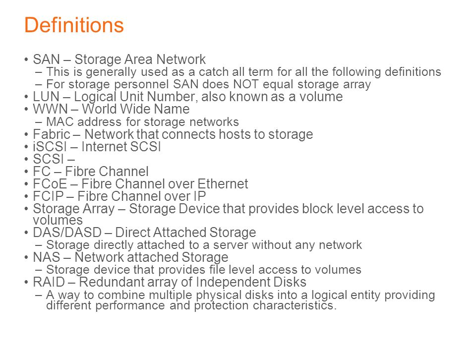 Definitions SAN – Storage Area Network –This is generally used as a catch all term for all the following definitions –For storage personnel SAN does NOT equal storage array LUN – Logical Unit Number, also known as a volume WWN – World Wide Name –MAC address for storage networks Fabric – Network that connects hosts to storage iSCSI – Internet SCSI SCSI – FC – Fibre Channel FCoE – Fibre Channel over Ethernet FCIP – Fibre Channel over IP Storage Array – Storage Device that provides block level access to volumes DAS/DASD – Direct Attached Storage –Storage directly attached to a server without any network NAS – Network attached Storage –Storage device that provides file level access to volumes RAID – Redundant array of Independent Disks –A way to combine multiple physical disks into a logical entity providing different performance and protection characteristics.