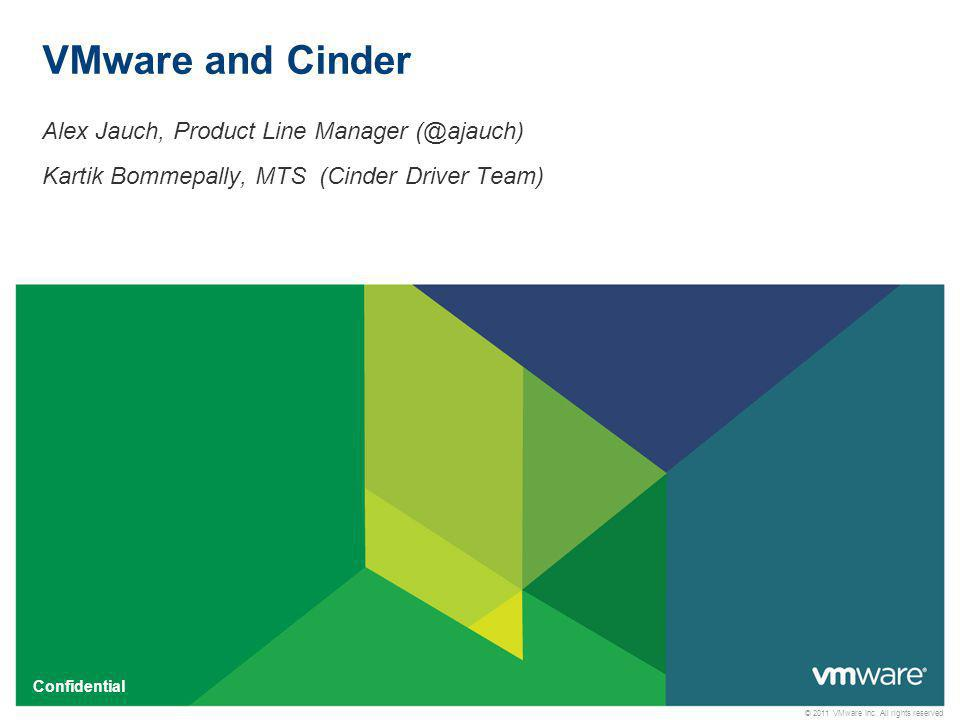 © 2011 VMware Inc. All rights reserved Confidential VMware and Cinder Alex Jauch, Product Line Manager (@ajauch) Kartik Bommepally, MTS (Cinder Driver