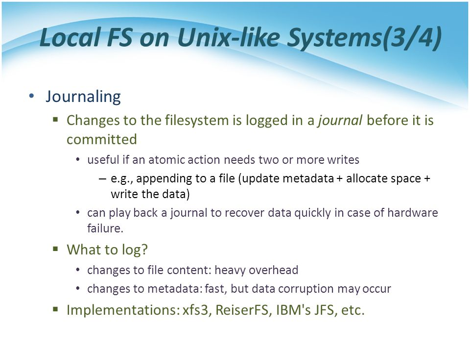 Local FS on Unix-like Systems(3/4) Journaling Changes to the filesystem is logged in a journal before it is committed useful if an atomic action needs