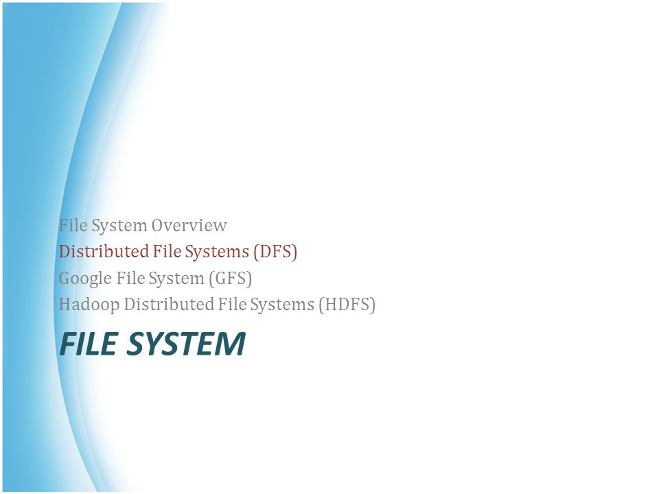 FILE SYSTEM File System Overview Distributed File Systems (DFS) Google File System (GFS) Hadoop Distributed File Systems (HDFS)