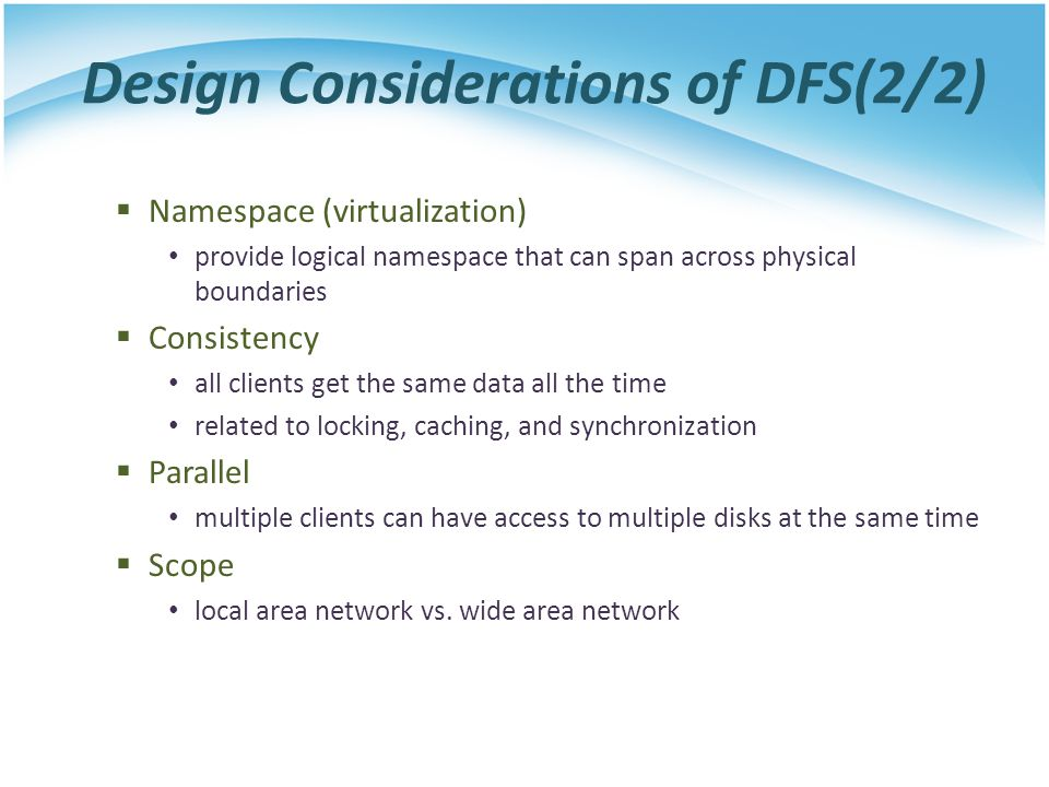 Design Considerations of DFS(2/2) Namespace (virtualization) provide logical namespace that can span across physical boundaries Consistency all client