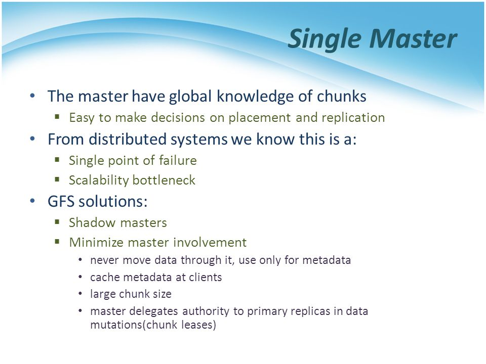 Single Master The master have global knowledge of chunks Easy to make decisions on placement and replication From distributed systems we know this is