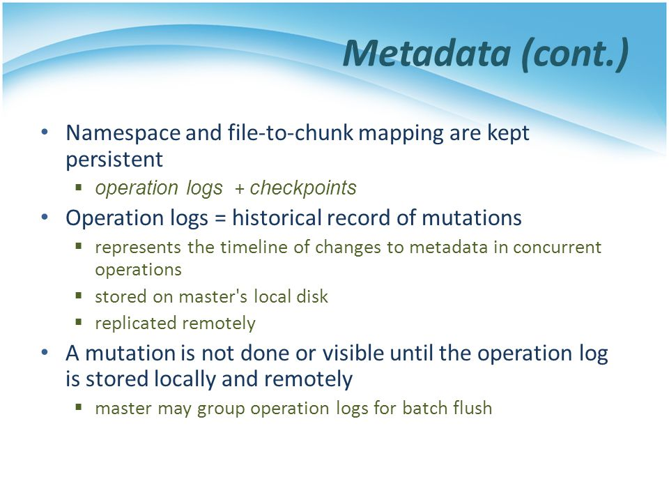 Metadata (cont.) Namespace and file-to-chunk mapping are kept persistent operation logs + checkpoints Operation logs = historical record of mutations