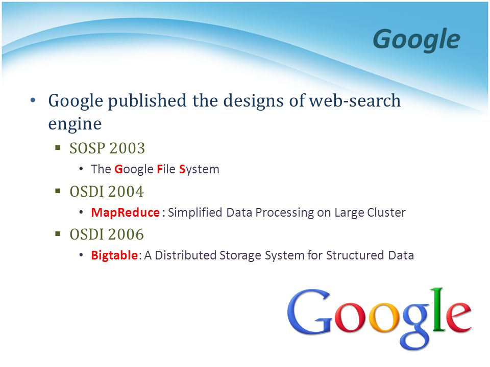 Google Google published the designs of web-search engine SOSP 2003 The Google File System OSDI 2004 MapReduce : Simplified Data Processing on Large Cl
