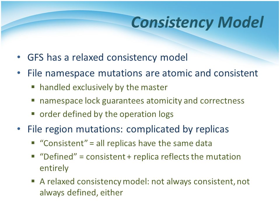 GFS has a relaxed consistency model File namespace mutations are atomic and consistent handled exclusively by the master namespace lock guarantees ato