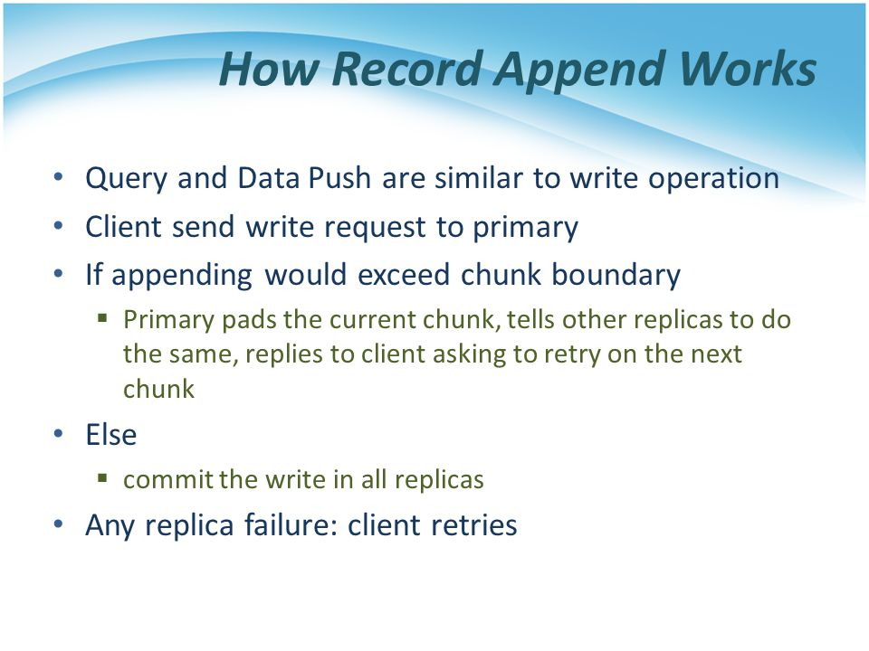 How Record Append Works Query and Data Push are similar to write operation Client send write request to primary If appending would exceed chunk bounda