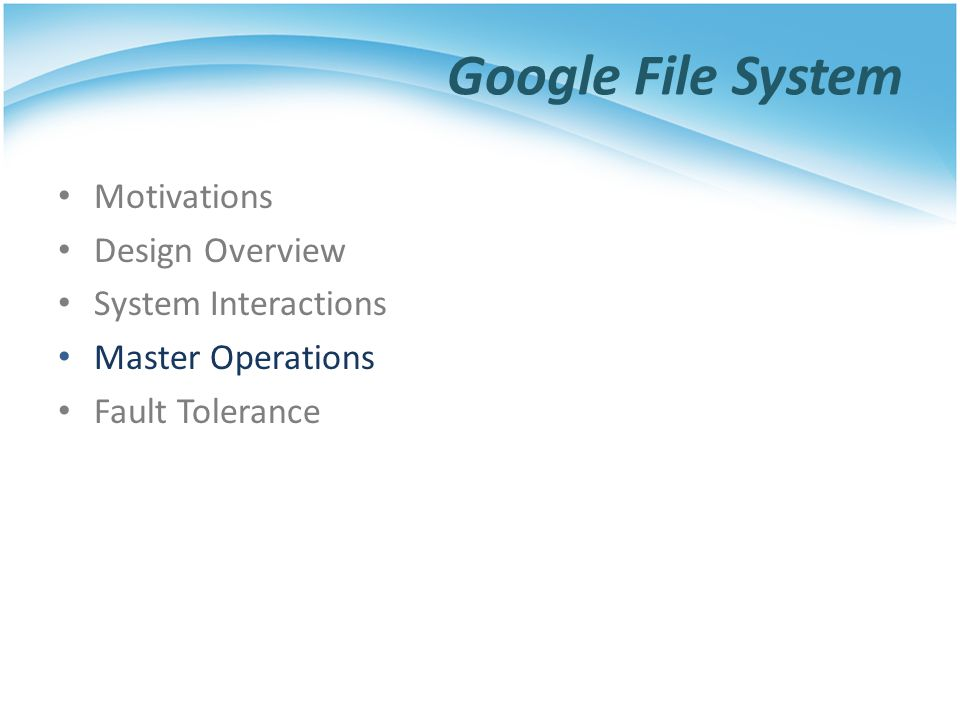 Google File System Motivations Design Overview System Interactions Master Operations Fault Tolerance