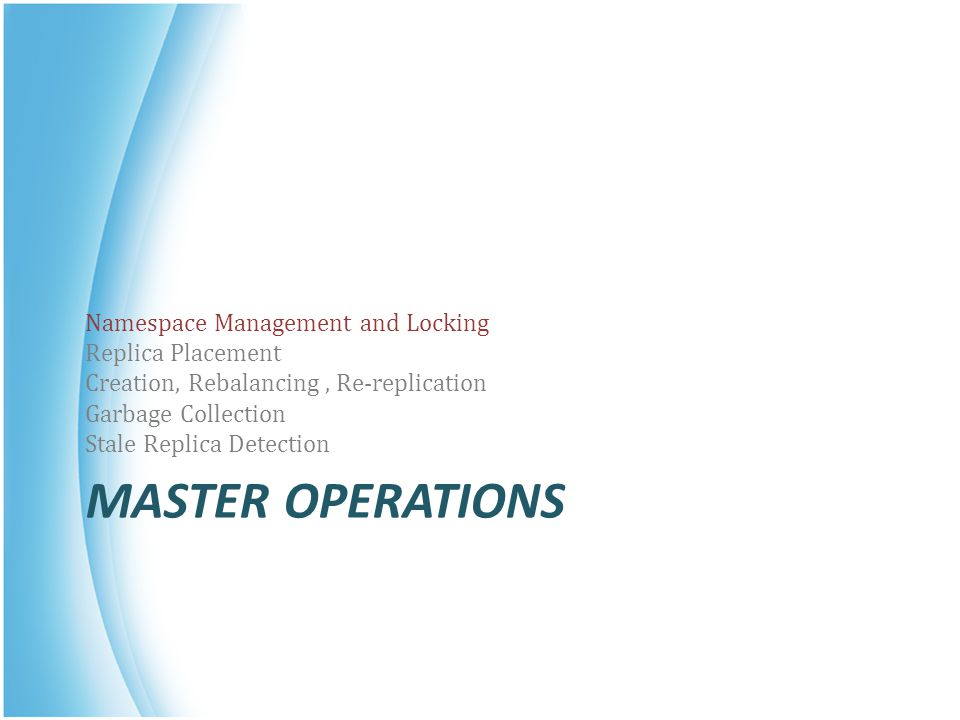 MASTER OPERATIONS Namespace Management and Locking Replica Placement Creation, Rebalancing, Re-replication Garbage Collection Stale Replica Detection