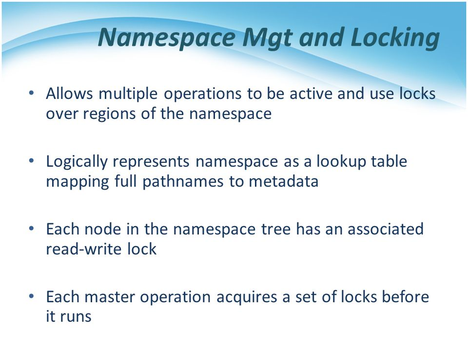 Namespace Mgt and Locking Allows multiple operations to be active and use locks over regions of the namespace Logically represents namespace as a look