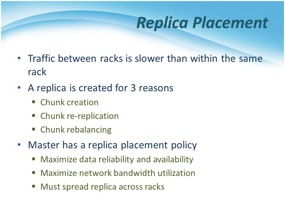 Replica Placement Traffic between racks is slower than within the same rack A replica is created for 3 reasons Chunk creation Chunk re-replication Chu