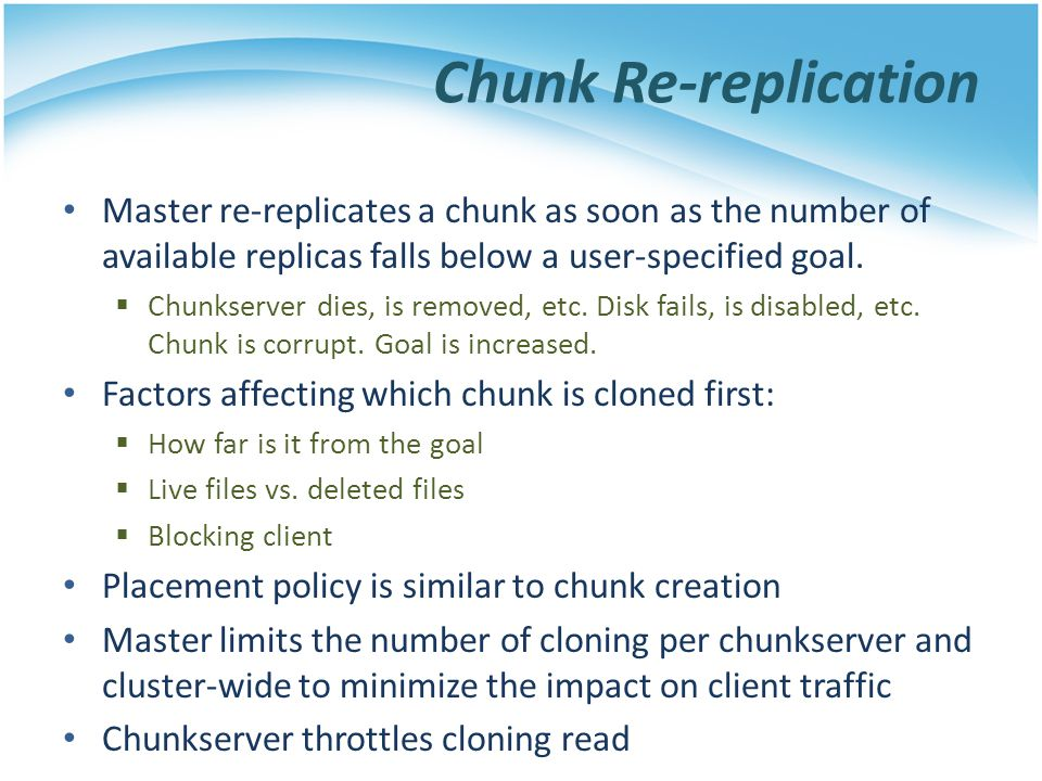 Chunk Re-replication Master re-replicates a chunk as soon as the number of available replicas falls below a user-specified goal. Chunkserver dies, is