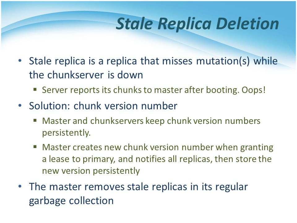Stale Replica Deletion Stale replica is a replica that misses mutation(s) while the chunkserver is down Server reports its chunks to master after boot