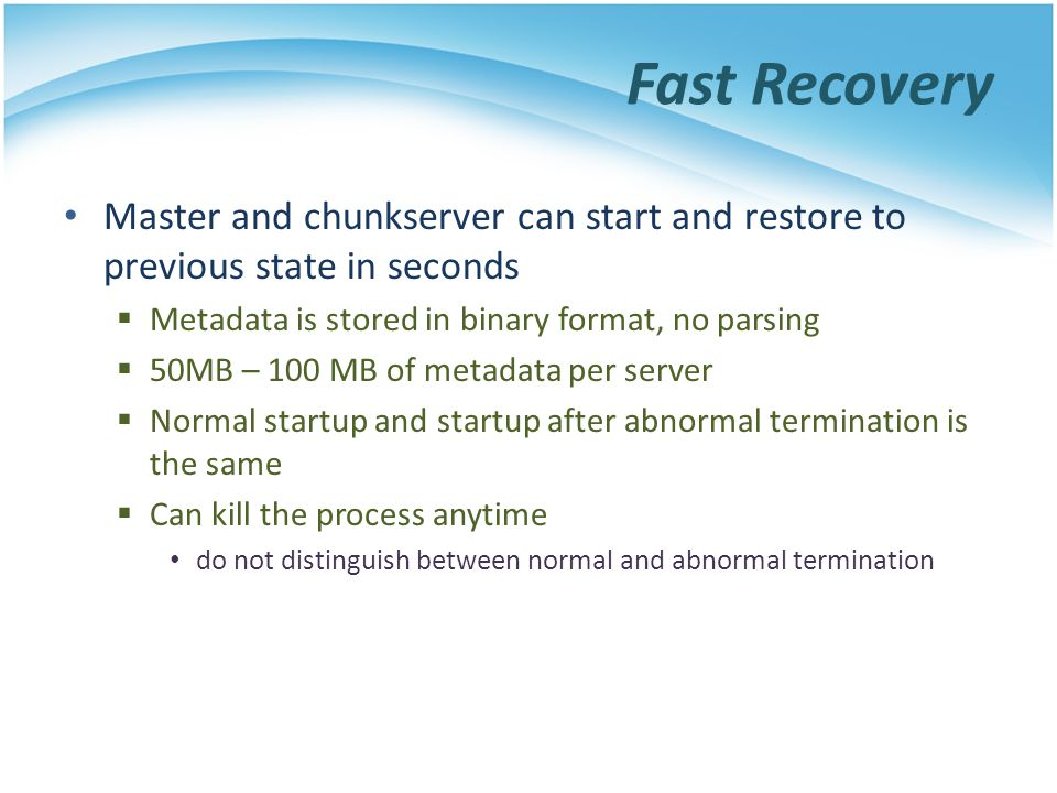 Fast Recovery Master and chunkserver can start and restore to previous state in seconds Metadata is stored in binary format, no parsing 50MB – 100 MB