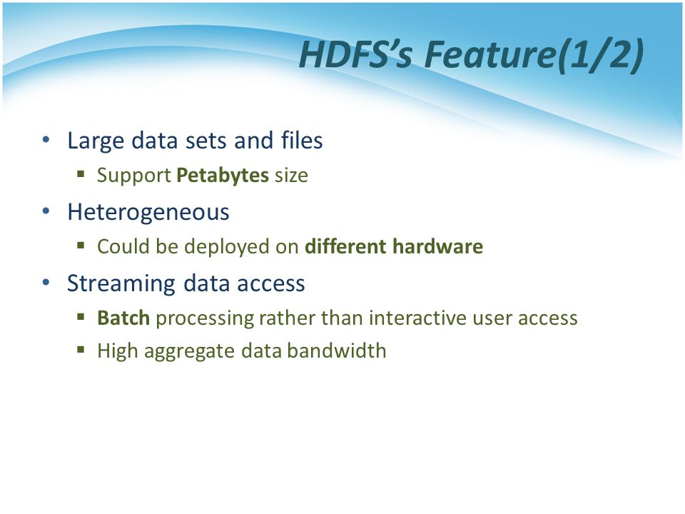 HDFSs Feature(1/2) Large data sets and files Support Petabytes size Heterogeneous Could be deployed on different hardware Streaming data access Batch