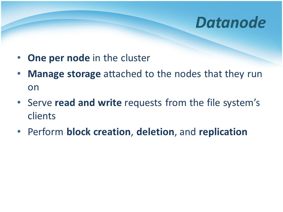 Datanode One per node in the cluster Manage storage attached to the nodes that they run on Serve read and write requests from the file systems clients
