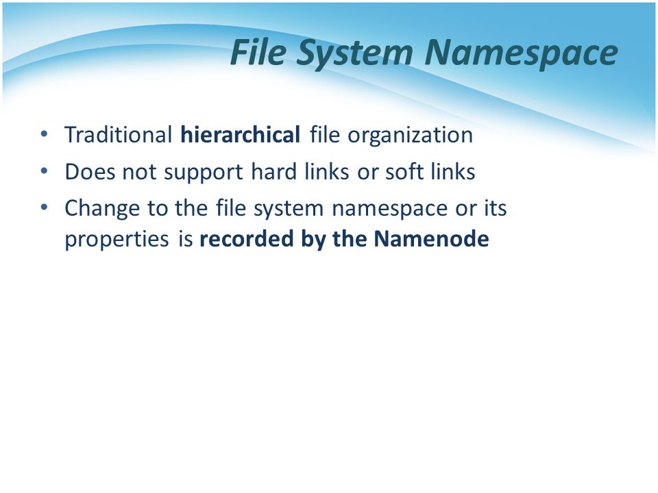 File System Namespace Traditional hierarchical file organization Does not support hard links or soft links Change to the file system namespace or its