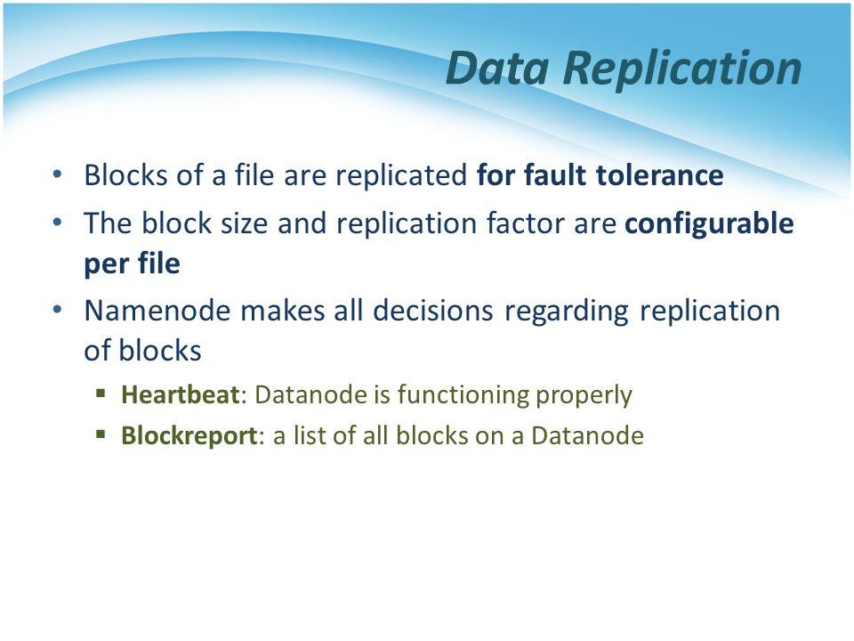Data Replication Blocks of a file are replicated for fault tolerance The block size and replication factor are configurable per file Namenode makes al