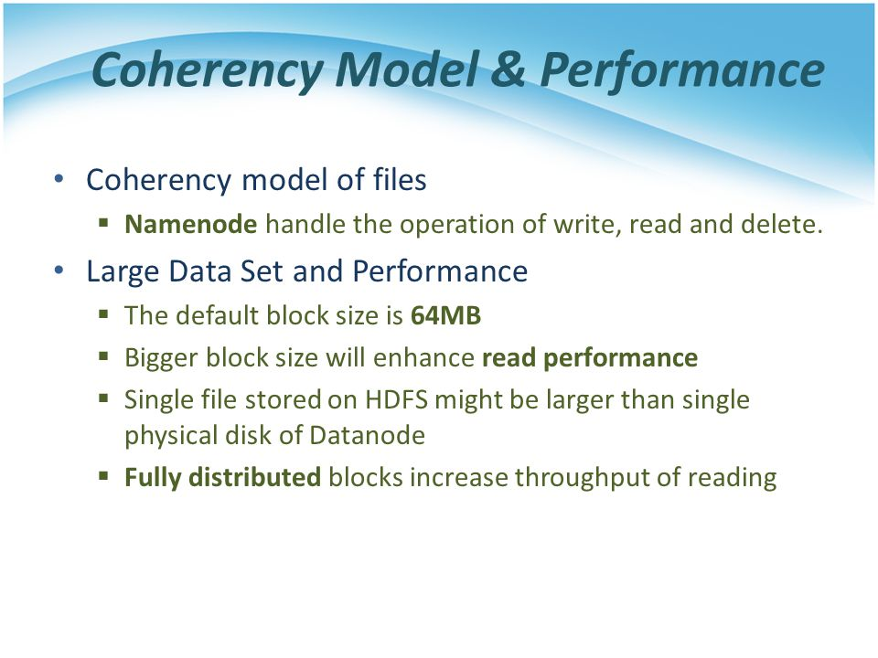 Coherency Model & Performance Coherency model of files Namenode handle the operation of write, read and delete. Large Data Set and Performance The def