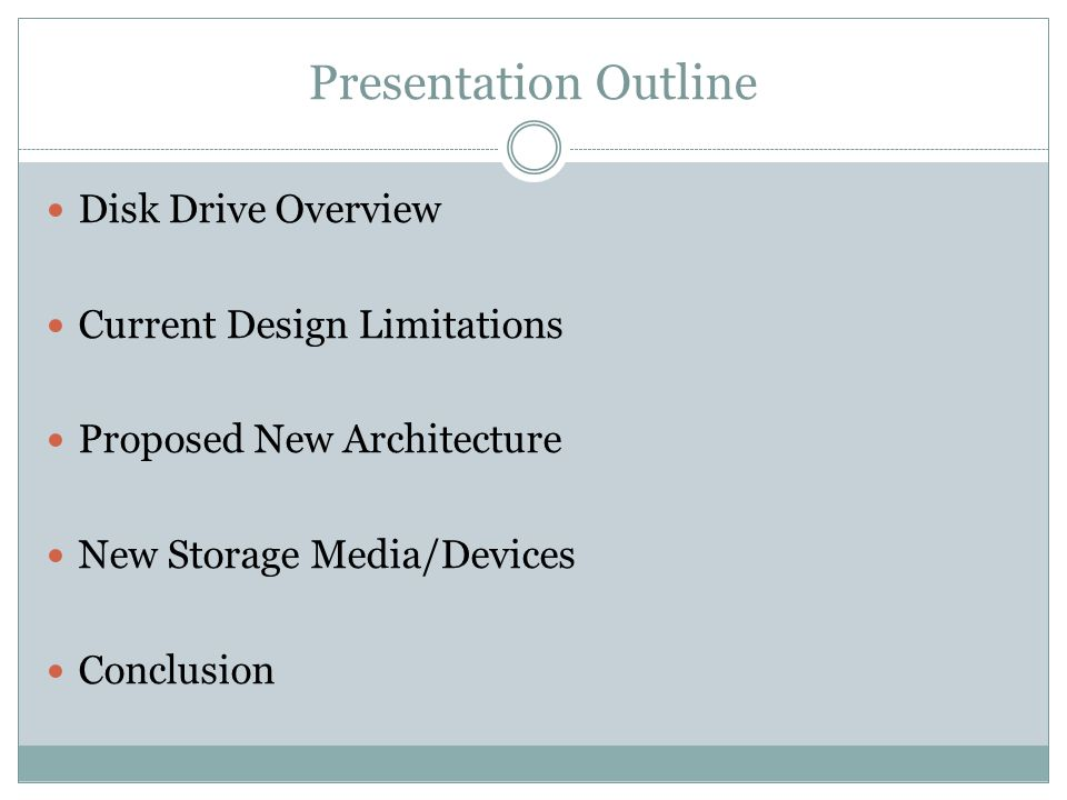 Presentation Outline Disk Drive Overview Current Design Limitations Proposed New Architecture New Storage Media/Devices Conclusion