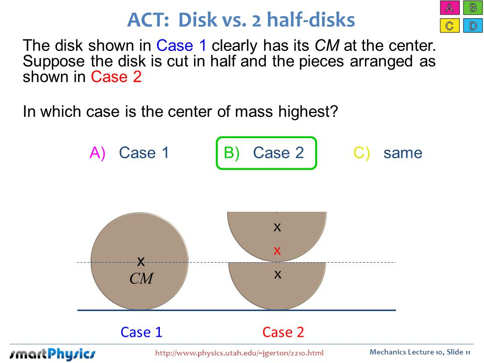 http://www.physics.utah.edu/~jgerton/2210.html Mechanics Lecture 10, Slide 11 The disk shown in Case 1 clearly has its CM at the center.