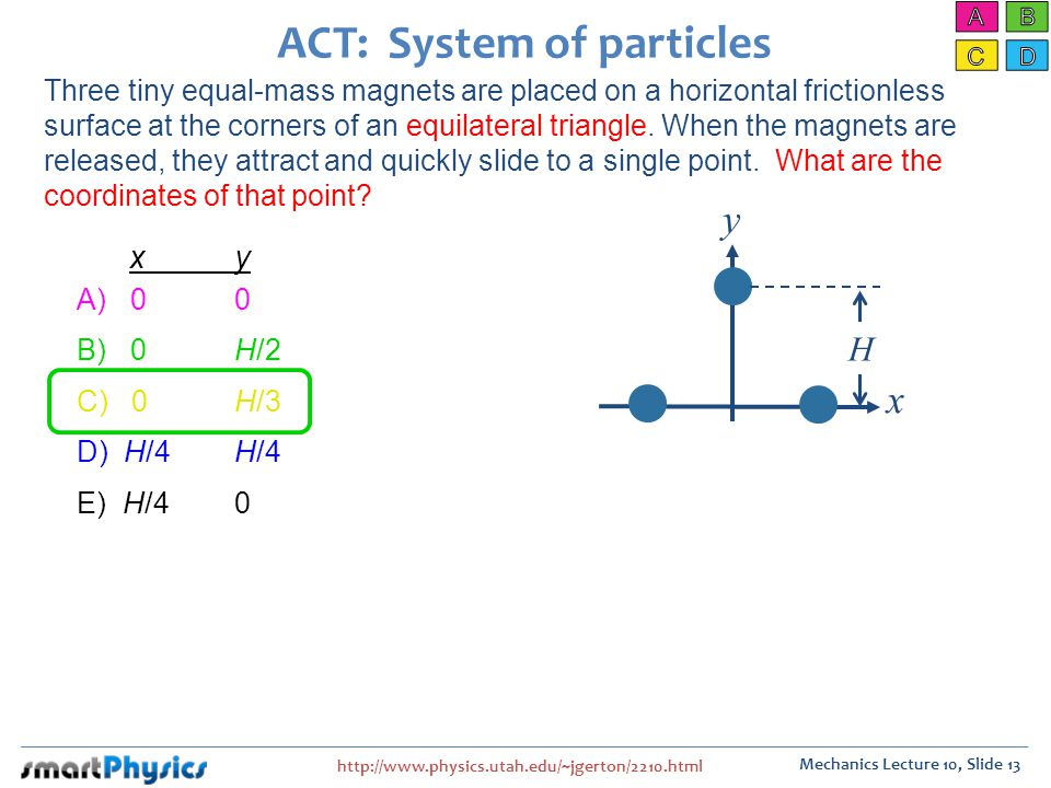 http://www.physics.utah.edu/~jgerton/2210.html Mechanics Lecture 10, Slide 13 ACT: System of particles A) 00 B) 0H/2 C) 0H/3 D) H/4H/4 E) H/40 x y x y H Three tiny equal-mass magnets are placed on a horizontal frictionless surface at the corners of an equilateral triangle.