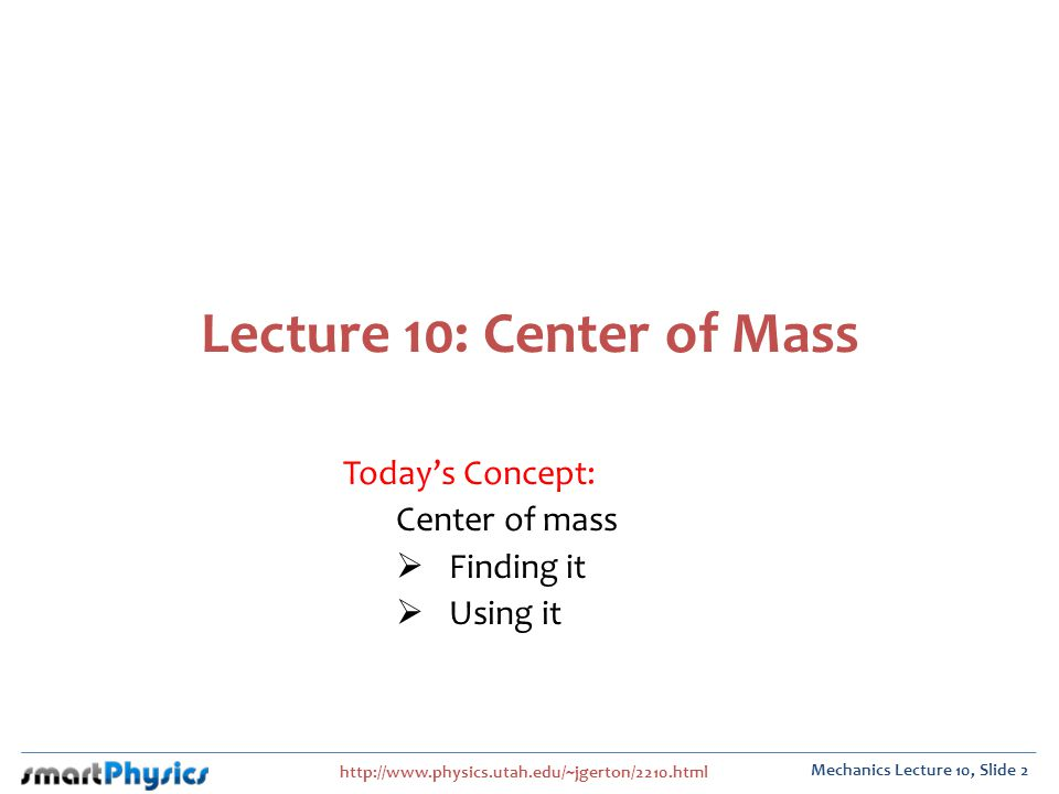 http://www.physics.utah.edu/~jgerton/2210.html Mechanics Lecture 10, Slide 2 Lecture 10: Center of Mass Todays Concept: Center of mass Finding it Using it