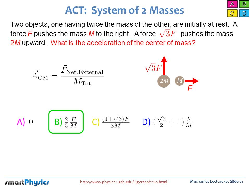 http://www.physics.utah.edu/~jgerton/2210.html Mechanics Lecture 10, Slide 21 ACT: System of 2 Masses A) B) C) D) Two objects, one having twice the mass of the other, are initially at rest.
