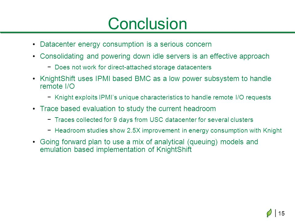 | 15 Conclusion Datacenter energy consumption is a serious concern Consolidating and powering down idle servers is an effective approach Does not work for direct-attached storage datacenters KnightShift uses IPMI based BMC as a low power subsystem to handle remote I/O Knight exploits IPMIs unique characteristics to handle remote I/O requests Trace based evaluation to study the current headroom Traces collected for 9 days from USC datacenter for several clusters Headroom studies show 2.5X improvement in energy consumption with Knight Going forward plan to use a mix of analytical (queuing) models and emulation based implementation of KnightShift