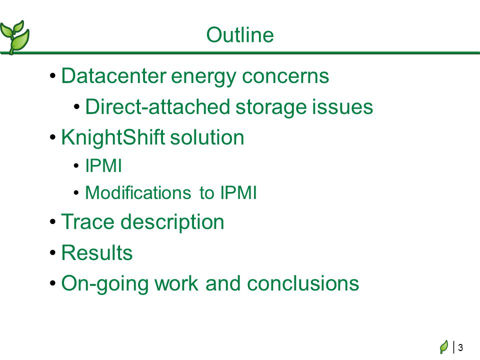| 3| 3 Datacenter energy concerns Direct-attached storage issues KnightShift solution IPMI Modifications to IPMI Trace description Results On-going wo