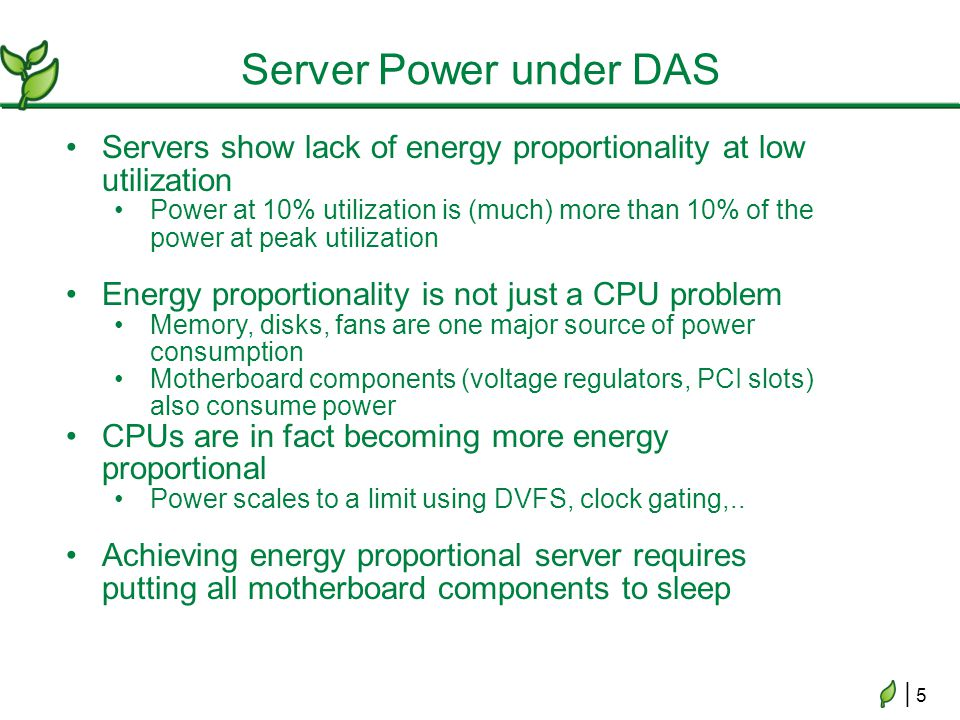 | 5| 5 Server Power under DAS Servers show lack of energy proportionality at low utilization Power at 10% utilization is (much) more than 10% of the power at peak utilization Energy proportionality is not just a CPU problem Memory, disks, fans are one major source of power consumption Motherboard components (voltage regulators, PCI slots) also consume power CPUs are in fact becoming more energy proportional Power scales to a limit using DVFS, clock gating,..