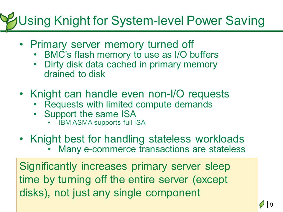 | 9| 9 Using Knight for System-level Power Saving Primary server memory turned off BMCs flash memory to use as I/O buffers Dirty disk data cached in p