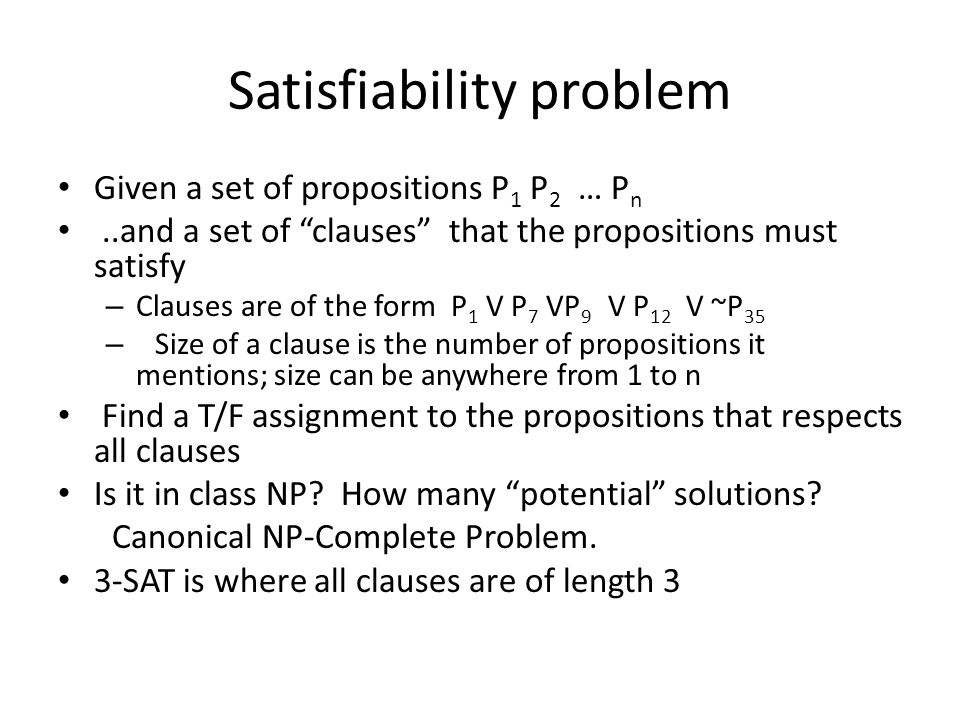 Satisfiability problem Given a set of propositions P 1 P 2 … P n..and a set of clauses that the propositions must satisfy – Clauses are of the form P 1 V P 7 VP 9 V P 12 V ~P 35 – Size of a clause is the number of propositions it mentions; size can be anywhere from 1 to n Find a T/F assignment to the propositions that respects all clauses Is it in class NP.