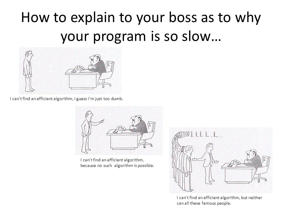 How to explain to your boss as to why your program is so slow… I can t find an efficient algorithm, I guess I m just too dumb.