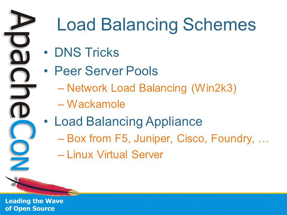 Load Balancing Schemes DNS Tricks Peer Server Pools –Network Load Balancing (Win2k3) –Wackamole Load Balancing Appliance –Box from F5, Juniper, Cisco, Foundry, … –Linux Virtual Server