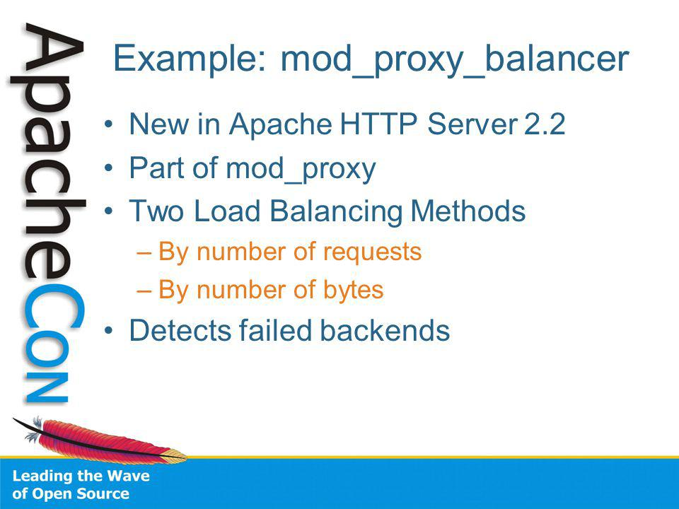 Example: mod_proxy_balancer New in Apache HTTP Server 2.2 Part of mod_proxy Two Load Balancing Methods –By number of requests –By number of bytes Detects failed backends