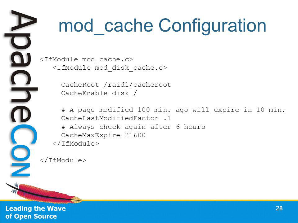 mod_cache Configuration 28 CacheRoot /raid1/cacheroot CacheEnable disk / # A page modified 100 min. ago will expire in 10 min. CacheLastModifiedFactor