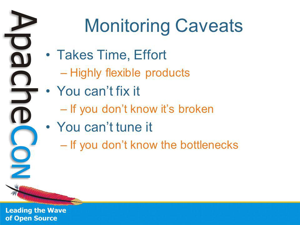 Monitoring Caveats Takes Time, Effort –Highly flexible products You cant fix it –If you dont know its broken You cant tune it –If you dont know the bottlenecks