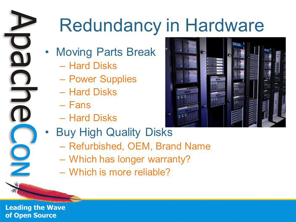 Redundancy in Hardware Moving Parts Break –Hard Disks –Power Supplies –Hard Disks –Fans –Hard Disks Buy High Quality Disks –Refurbished, OEM, Brand Name –Which has longer warranty.
