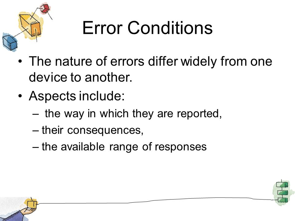 Error Conditions The nature of errors differ widely from one device to another. Aspects include: – the way in which they are reported, –their conseque