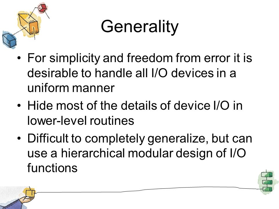 Generality For simplicity and freedom from error it is desirable to handle all I/O devices in a uniform manner Hide most of the details of device I/O