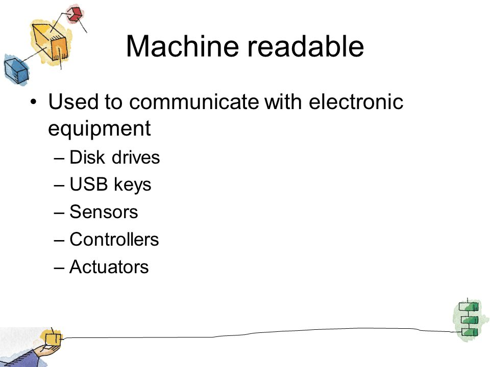 Machine readable Used to communicate with electronic equipment –Disk drives –USB keys –Sensors –Controllers –Actuators