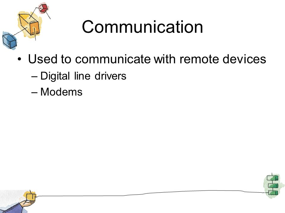 Communication Used to communicate with remote devices –Digital line drivers –Modems